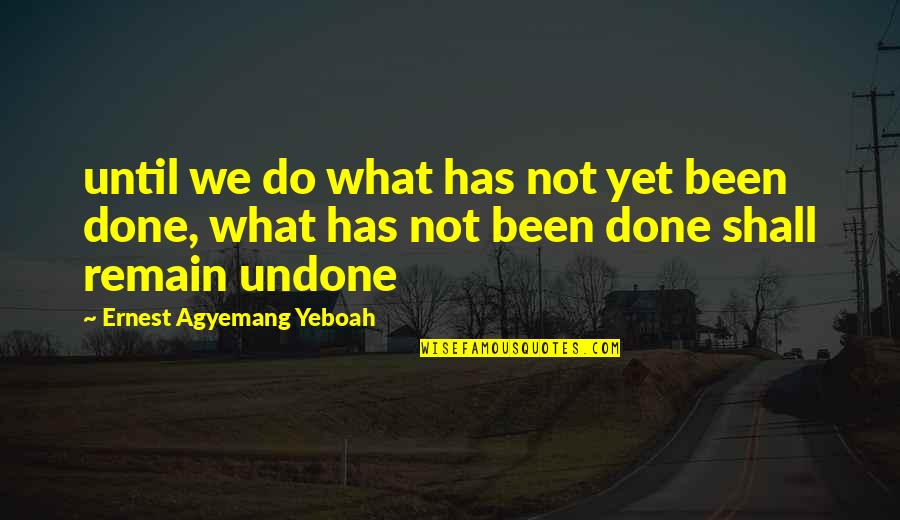Finishing Work Quotes By Ernest Agyemang Yeboah: until we do what has not yet been