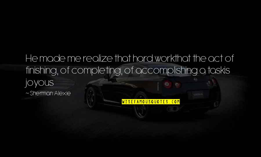 Finishing Work Quotes By Sherman Alexie: He made me realize that hard workthat the