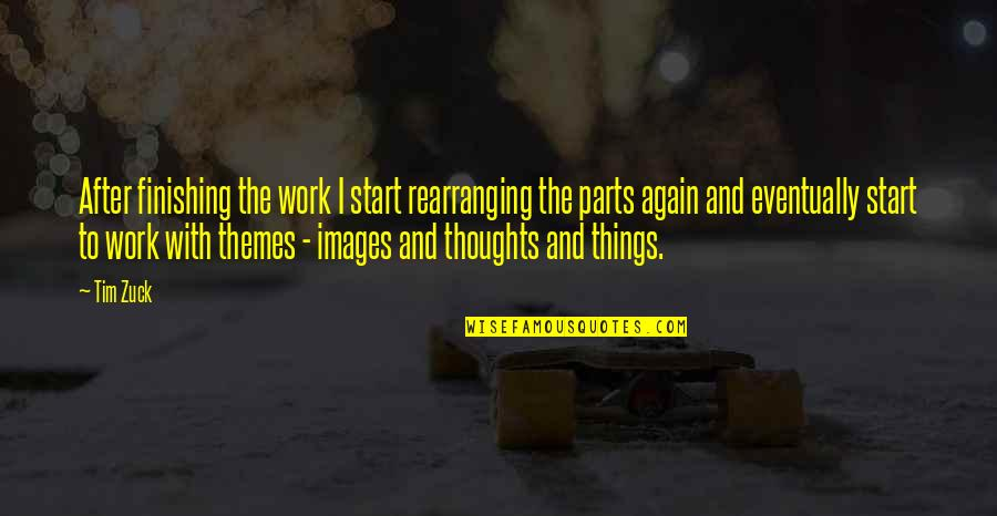 Finishing Work Quotes By Tim Zuck: After finishing the work I start rearranging the