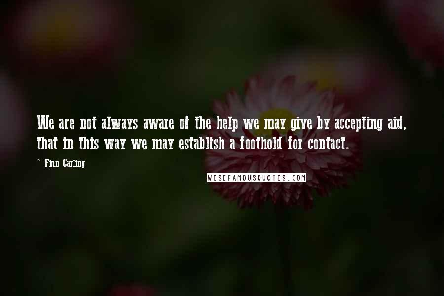 Finn Carling quotes: We are not always aware of the help we may give by accepting aid, that in this way we may establish a foothold for contact.