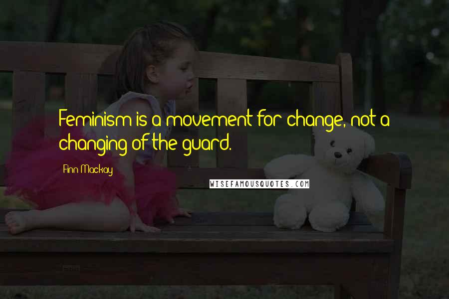 Finn Mackay quotes: Feminism is a movement for change, not a changing of the guard.