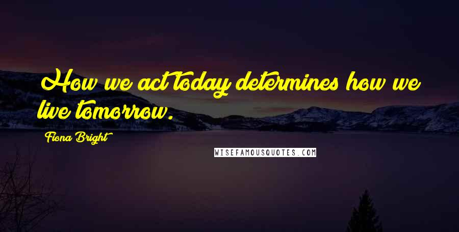 Fiona Bright quotes: How we act today determines how we live tomorrow.