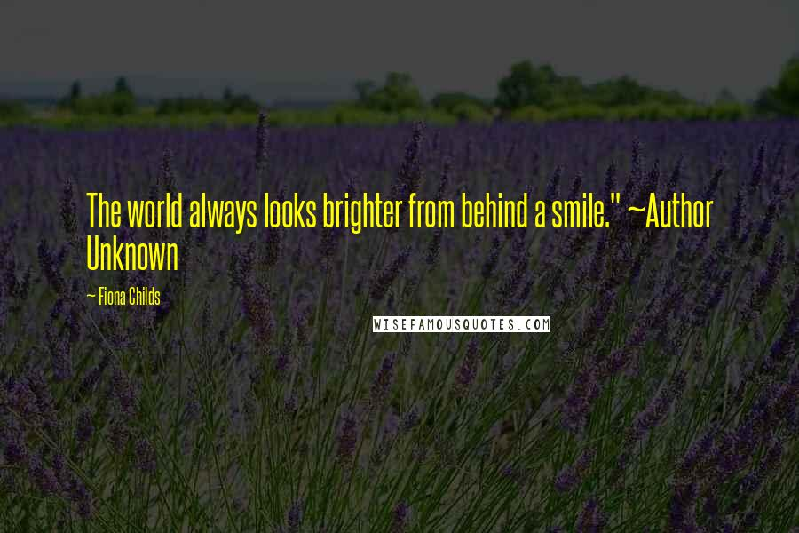 """Fiona Childs quotes: The world always looks brighter from behind a smile."""" ~Author Unknown"""