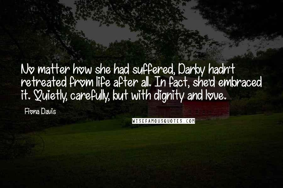 Fiona Davis quotes: No matter how she had suffered, Darby hadn't retreated from life after all. In fact, she'd embraced it. Quietly, carefully, but with dignity and love.