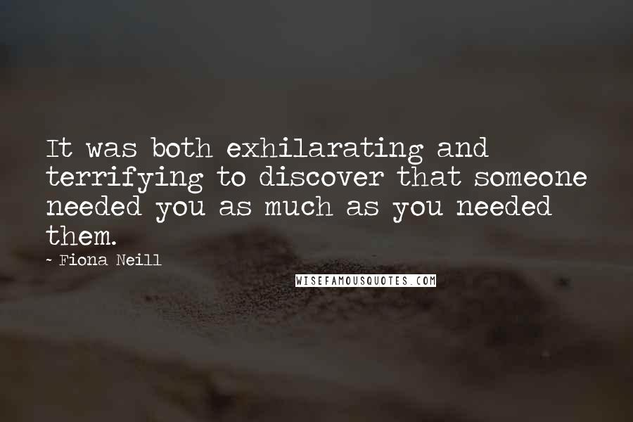 Fiona Neill quotes: It was both exhilarating and terrifying to discover that someone needed you as much as you needed them.