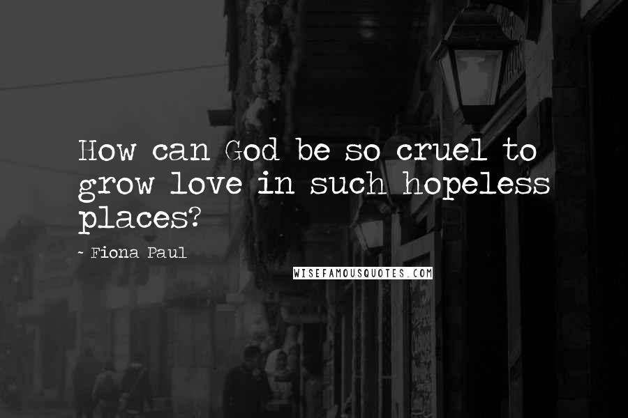 Fiona Paul quotes: How can God be so cruel to grow love in such hopeless places?