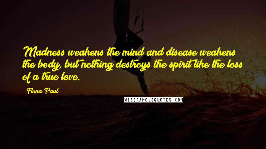 Fiona Paul quotes: Madness weakens the mind and disease weakens the body, but nothing destroys the spirit like the loss of a true love.
