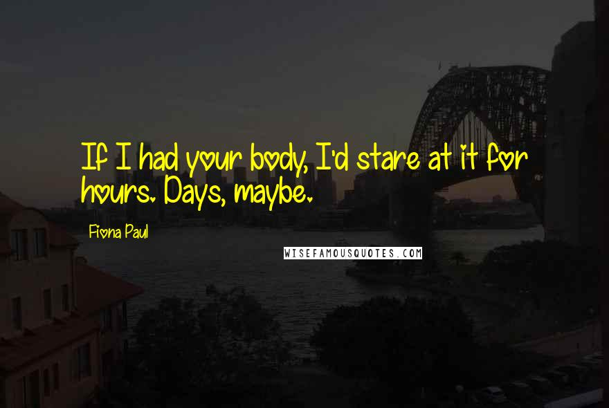 Fiona Paul quotes: If I had your body, I'd stare at it for hours. Days, maybe.