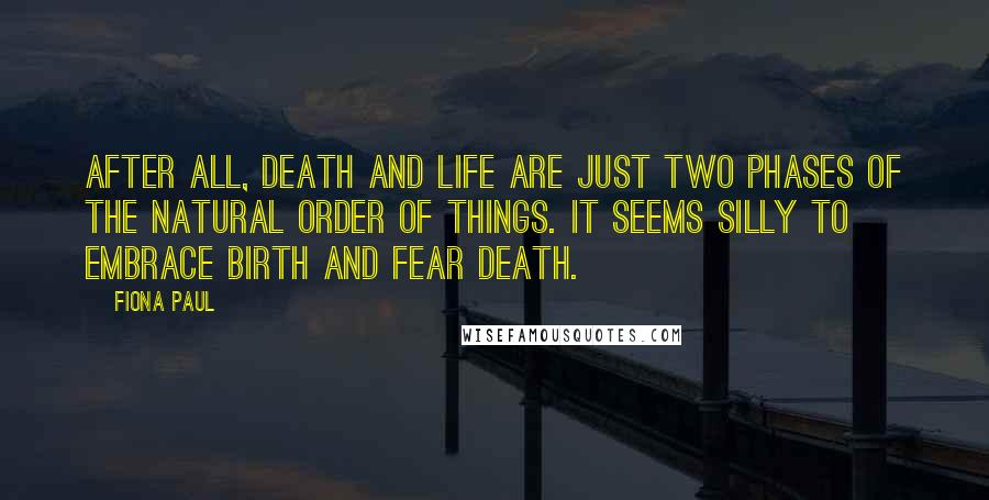 Fiona Paul quotes: After all, death and life are just two phases of the natural order of things. It seems silly to embrace birth and fear death.