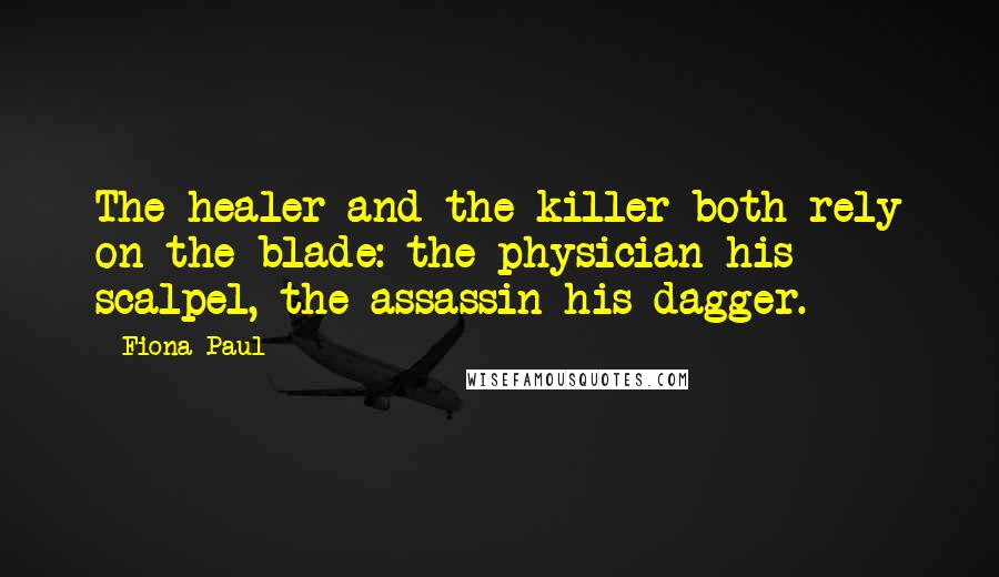 Fiona Paul quotes: The healer and the killer both rely on the blade: the physician his scalpel, the assassin his dagger.