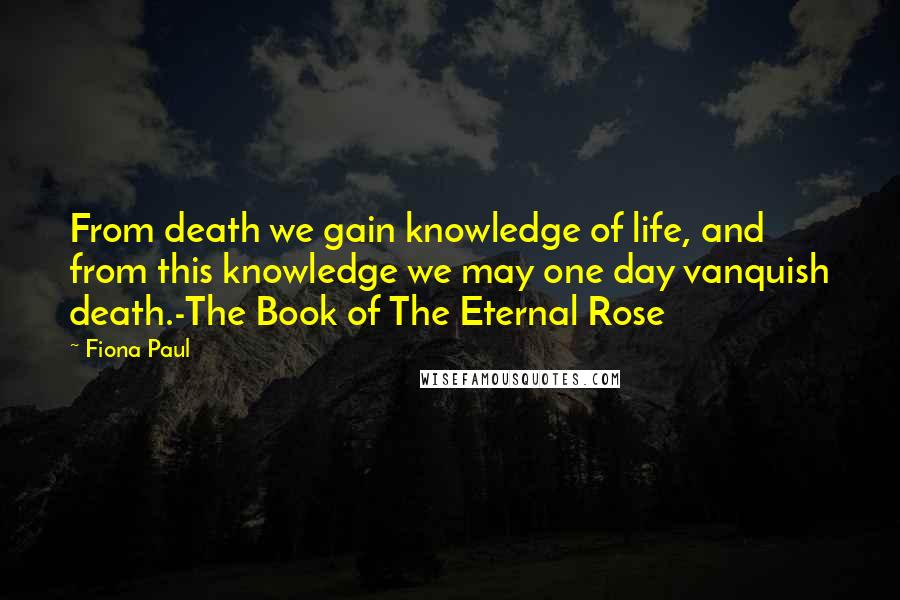 Fiona Paul quotes: From death we gain knowledge of life, and from this knowledge we may one day vanquish death.-The Book of The Eternal Rose