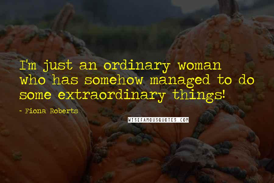 Fiona Roberts quotes: I'm just an ordinary woman who has somehow managed to do some extraordinary things!