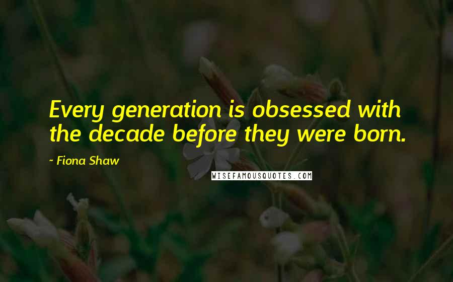Fiona Shaw quotes: Every generation is obsessed with the decade before they were born.