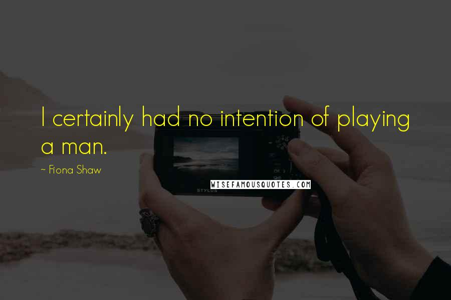 Fiona Shaw quotes: I certainly had no intention of playing a man.