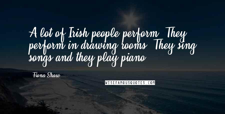 Fiona Shaw quotes: A lot of Irish people perform. They perform in drawing rooms. They sing songs and they play piano.