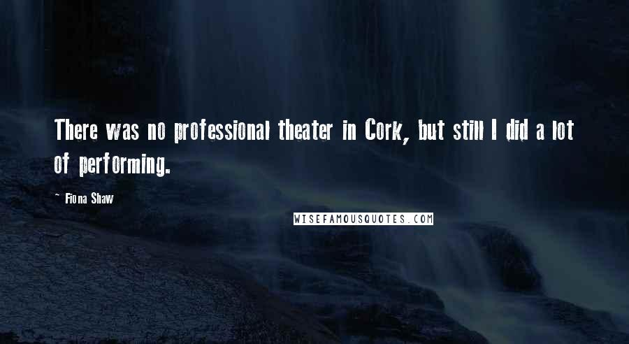 Fiona Shaw quotes: There was no professional theater in Cork, but still I did a lot of performing.