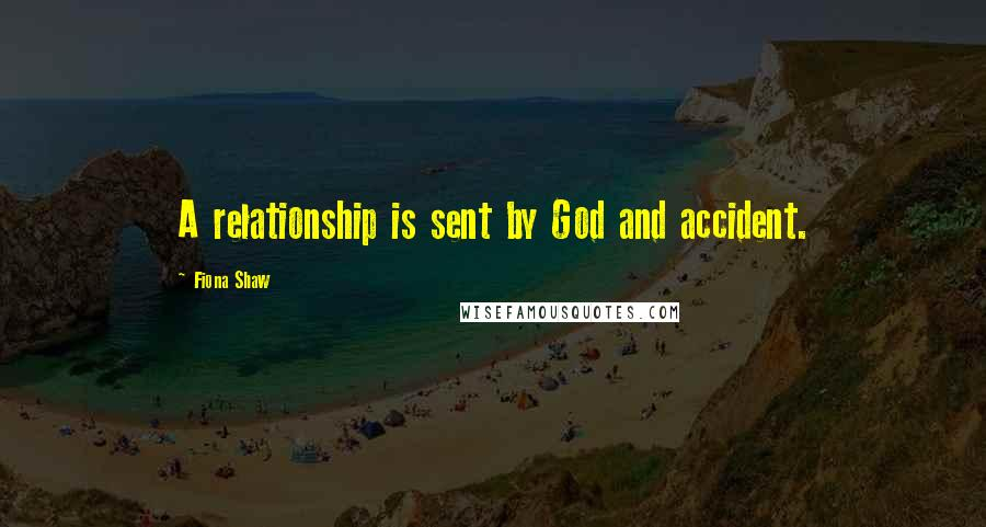 Fiona Shaw quotes: A relationship is sent by God and accident.