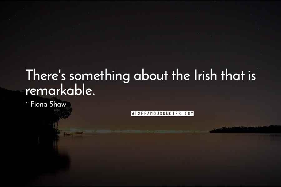 Fiona Shaw quotes: There's something about the Irish that is remarkable.