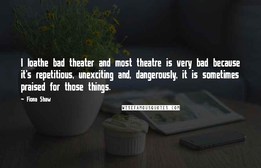 Fiona Shaw quotes: I loathe bad theater and most theatre is very bad because it's repetitious, unexciting and, dangerously, it is sometimes praised for those things.