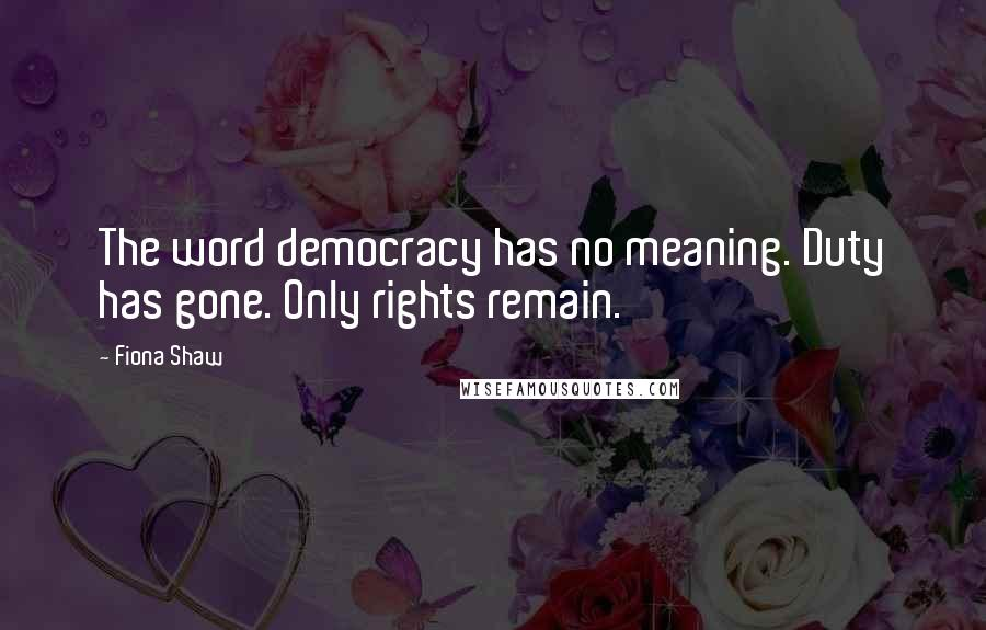 Fiona Shaw quotes: The word democracy has no meaning. Duty has gone. Only rights remain.