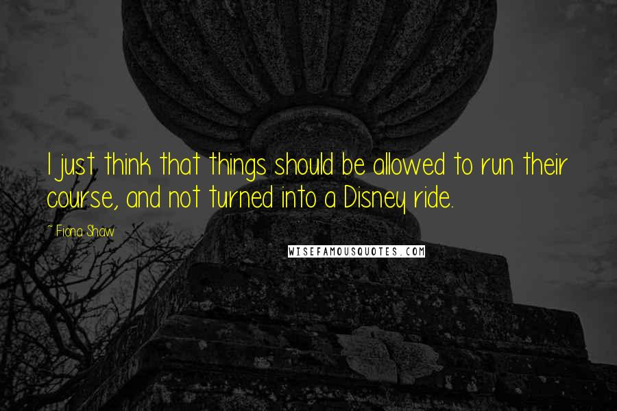 Fiona Shaw quotes: I just think that things should be allowed to run their course, and not turned into a Disney ride.