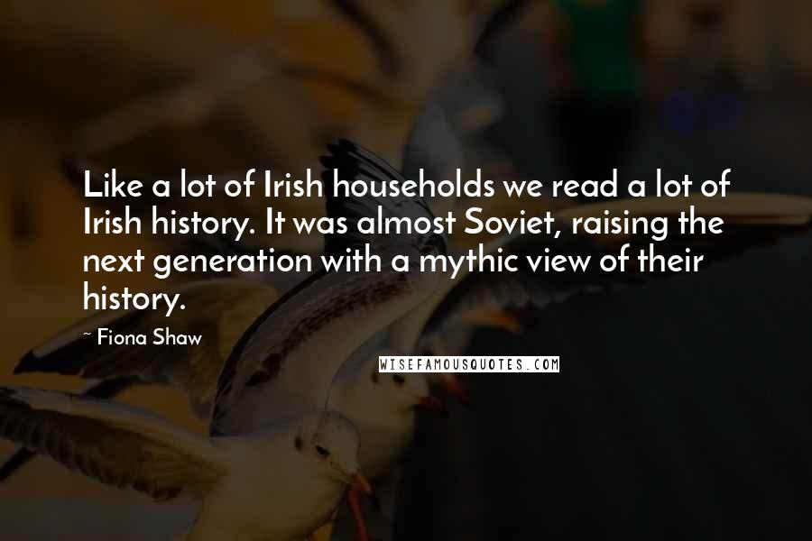 Fiona Shaw quotes: Like a lot of Irish households we read a lot of Irish history. It was almost Soviet, raising the next generation with a mythic view of their history.