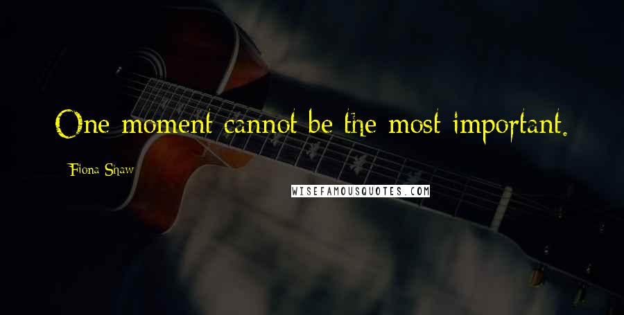 Fiona Shaw quotes: One moment cannot be the most important.