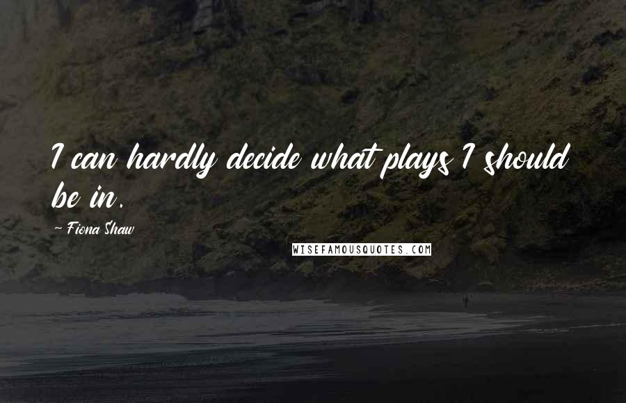 Fiona Shaw quotes: I can hardly decide what plays I should be in.