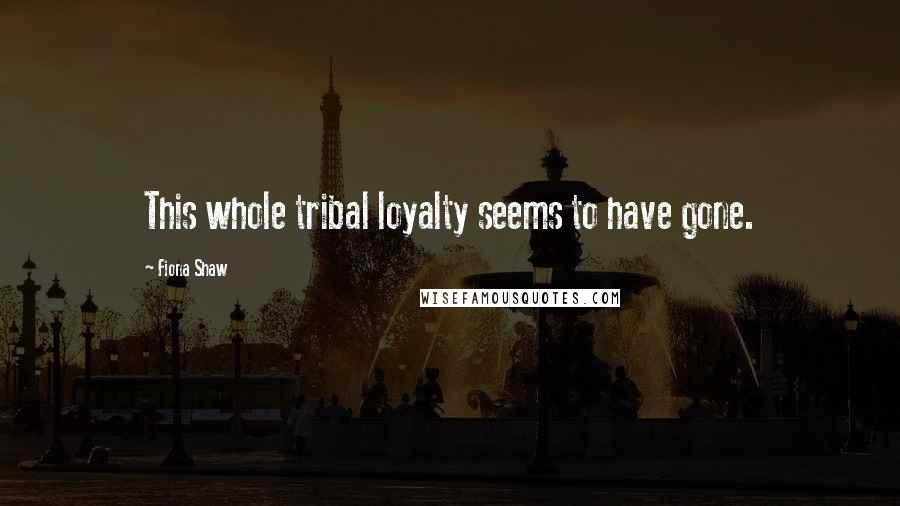 Fiona Shaw quotes: This whole tribal loyalty seems to have gone.