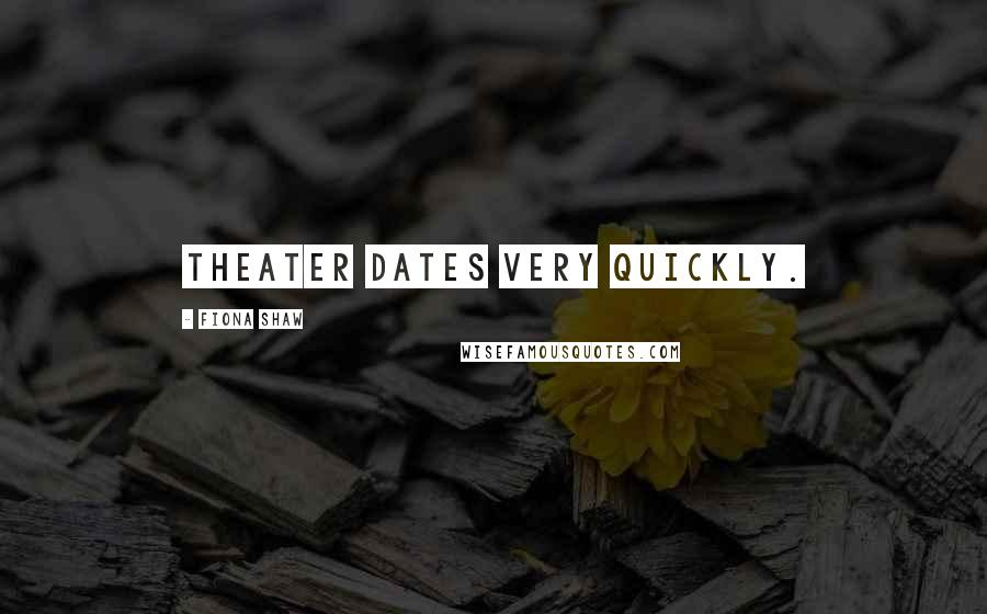 Fiona Shaw quotes: Theater dates very quickly.