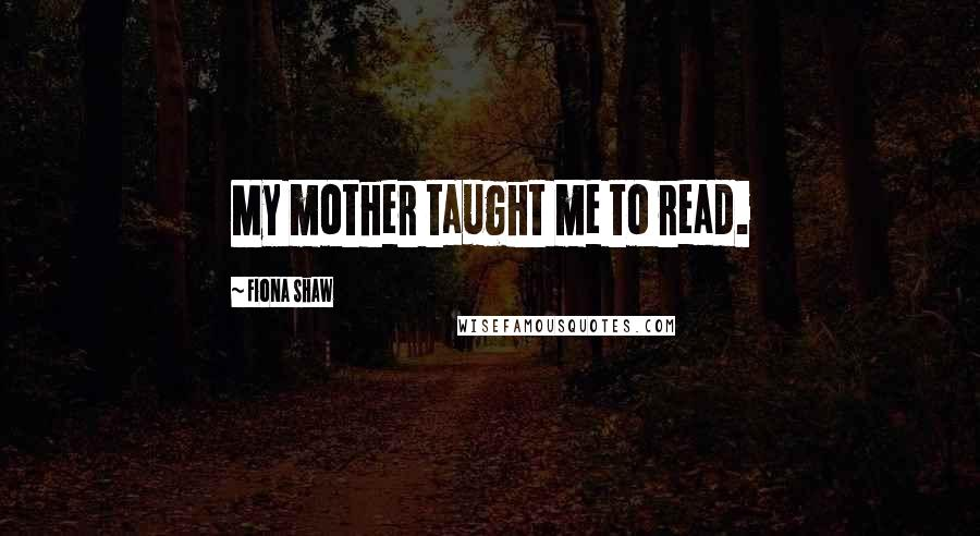 Fiona Shaw quotes: My mother taught me to read.