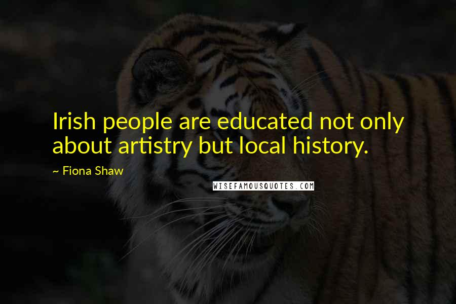 Fiona Shaw quotes: Irish people are educated not only about artistry but local history.