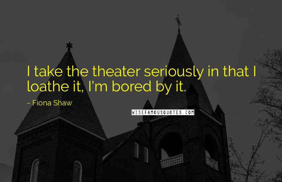 Fiona Shaw quotes: I take the theater seriously in that I loathe it, I'm bored by it.