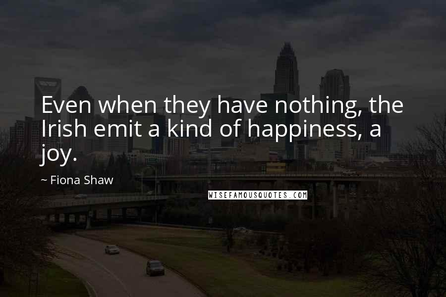 Fiona Shaw quotes: Even when they have nothing, the Irish emit a kind of happiness, a joy.