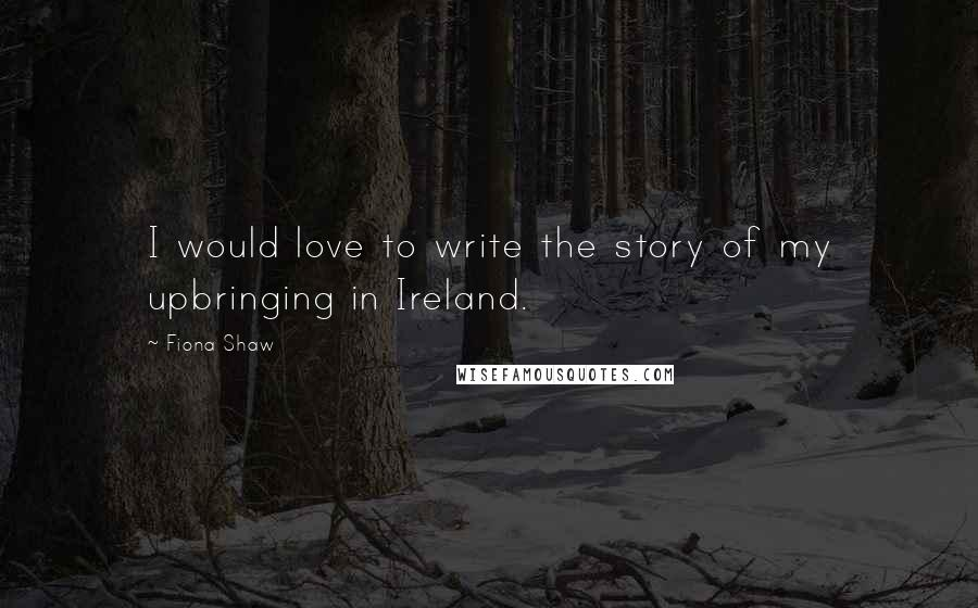 Fiona Shaw quotes: I would love to write the story of my upbringing in Ireland.
