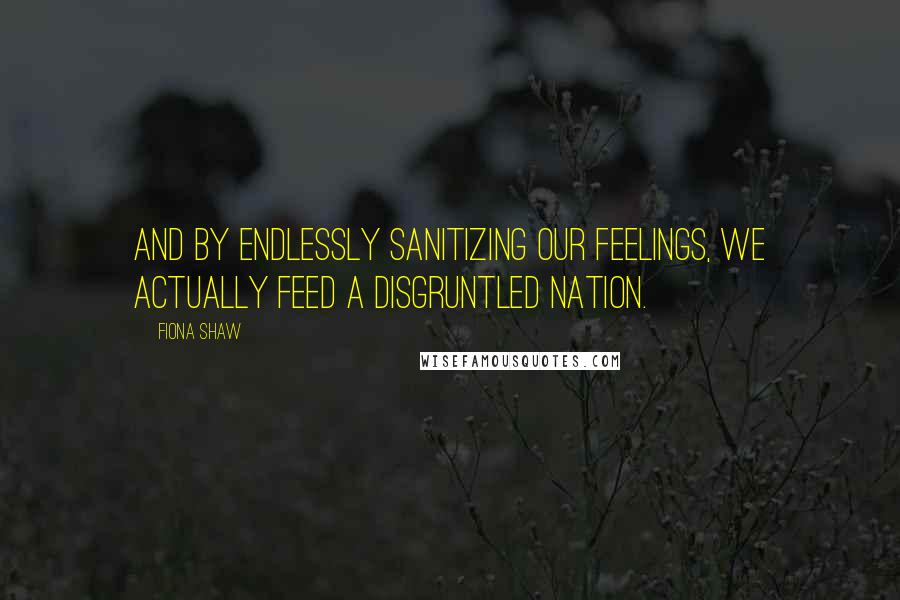 Fiona Shaw quotes: And by endlessly sanitizing our feelings, we actually feed a disgruntled nation.