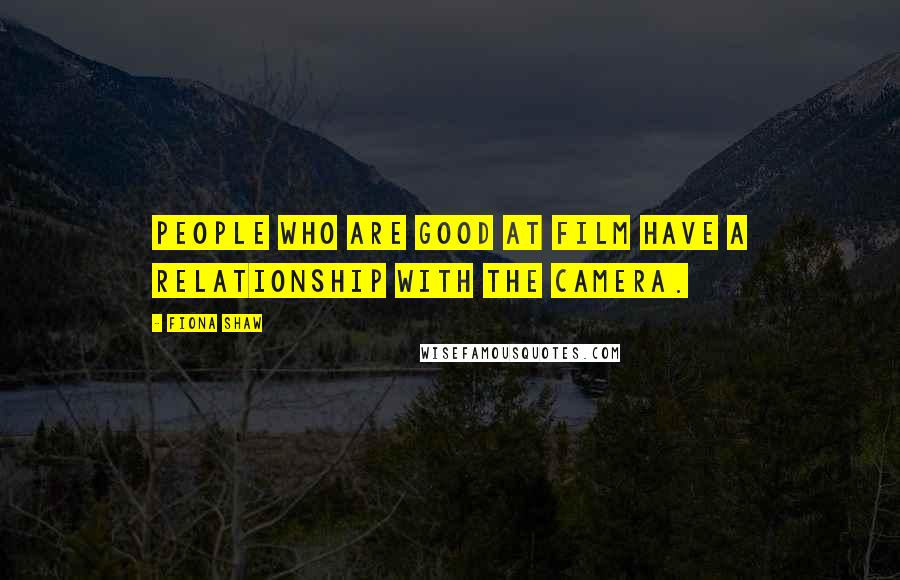 Fiona Shaw quotes: People who are good at film have a relationship with the camera.