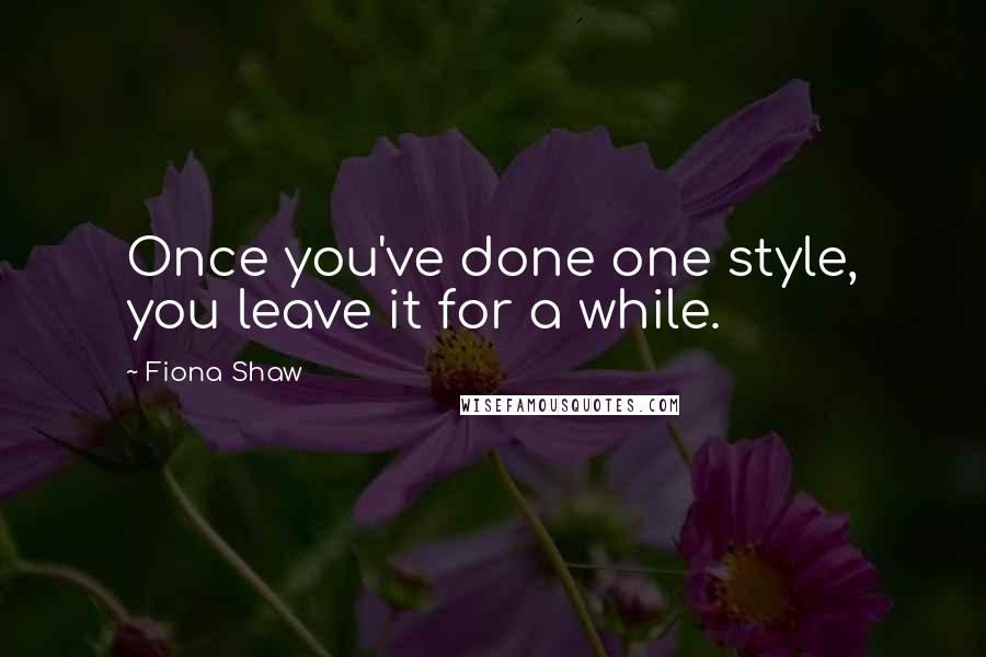 Fiona Shaw quotes: Once you've done one style, you leave it for a while.