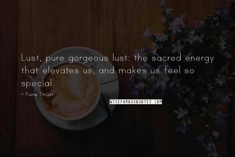 Fiona Thrust quotes: Lust, pure gorgeous lust: the sacred energy that elevates us, and makes us feel so special.