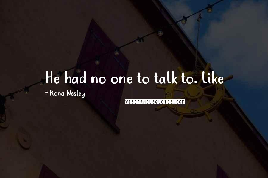 Fiona Wesley quotes: He had no one to talk to. Like