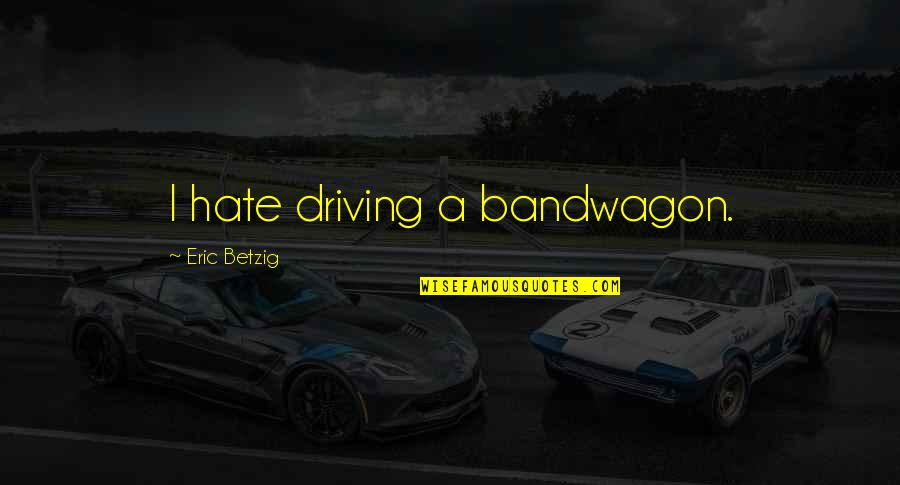 Firarms Quotes By Eric Betzig: I hate driving a bandwagon.