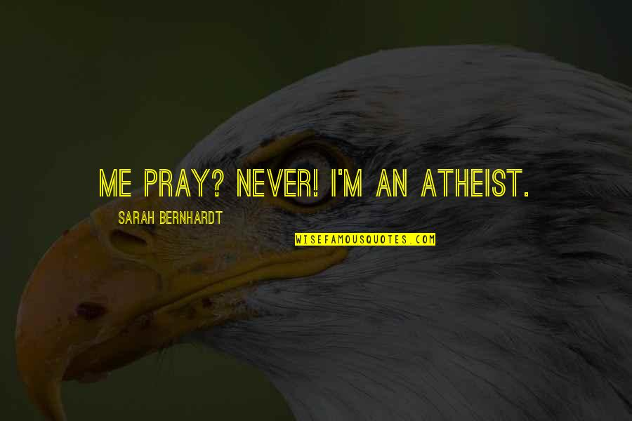 Firarms Quotes By Sarah Bernhardt: Me pray? Never! I'm an atheist.