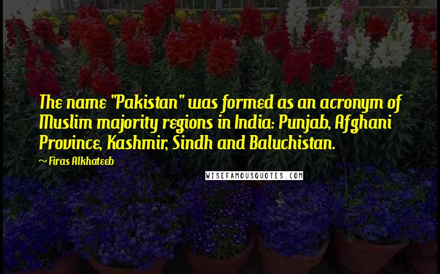 "Firas Alkhateeb quotes: The name ""Pakistan"" was formed as an acronym of Muslim majority regions in India: Punjab, Afghani Province, Kashmir, Sindh and Baluchistan."