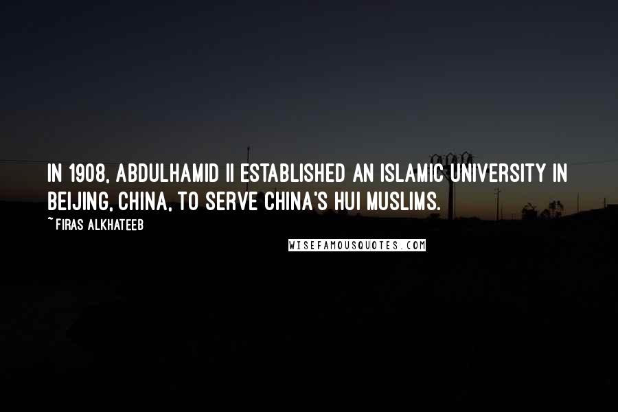 Firas Alkhateeb quotes: In 1908, Abdulhamid II established an Islamic university in Beijing, China, to serve China's Hui Muslims.