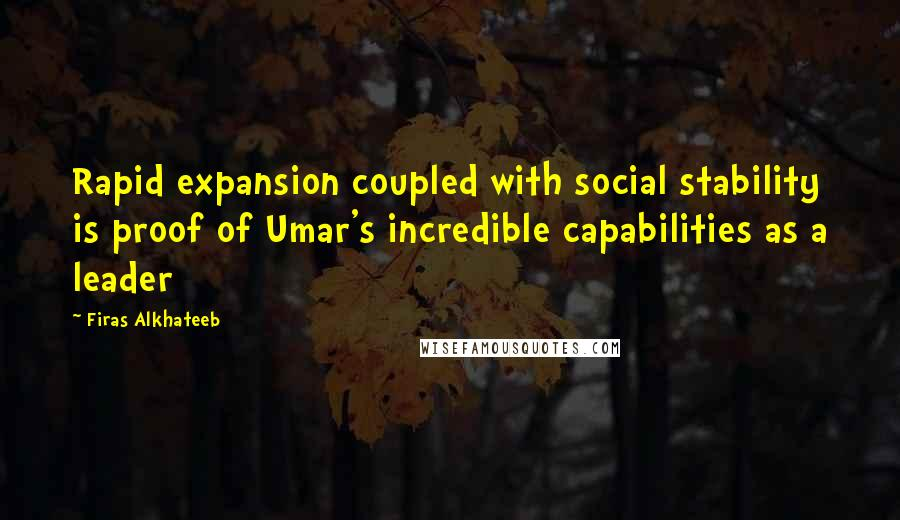 Firas Alkhateeb quotes: Rapid expansion coupled with social stability is proof of Umar's incredible capabilities as a leader
