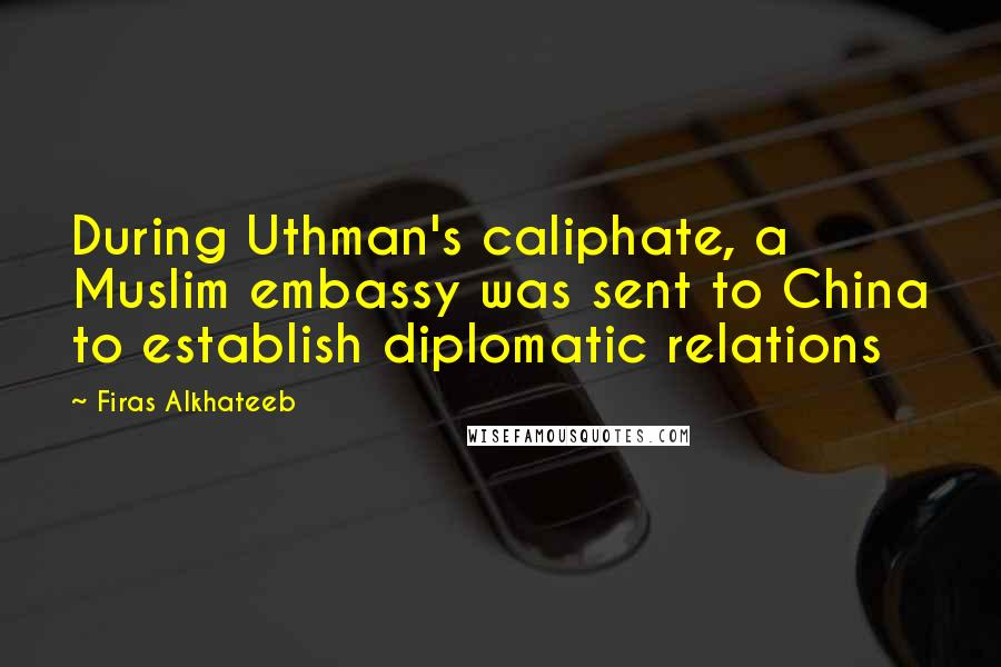 Firas Alkhateeb quotes: During Uthman's caliphate, a Muslim embassy was sent to China to establish diplomatic relations