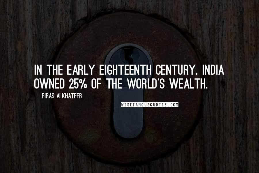 Firas Alkhateeb quotes: In the early eighteenth century, India owned 25% of the world's wealth.