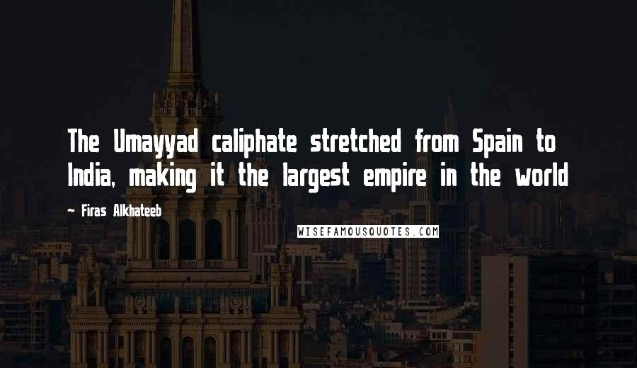 Firas Alkhateeb quotes: The Umayyad caliphate stretched from Spain to India, making it the largest empire in the world