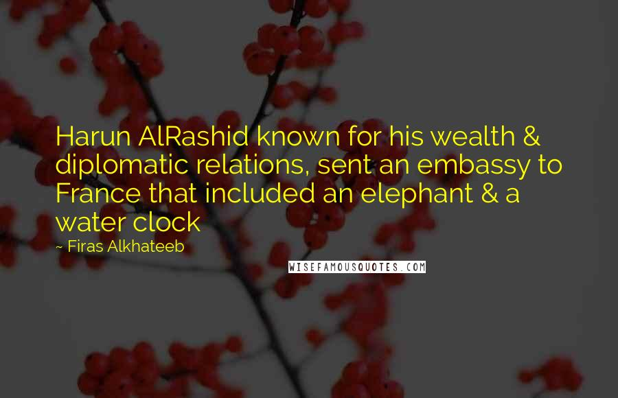Firas Alkhateeb quotes: Harun AlRashid known for his wealth & diplomatic relations, sent an embassy to France that included an elephant & a water clock