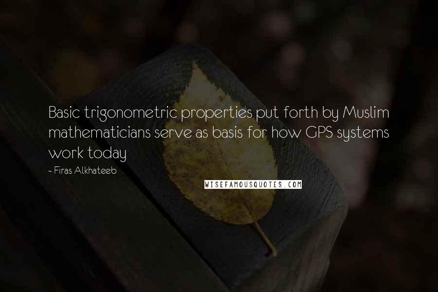 Firas Alkhateeb quotes: Basic trigonometric properties put forth by Muslim mathematicians serve as basis for how GPS systems work today